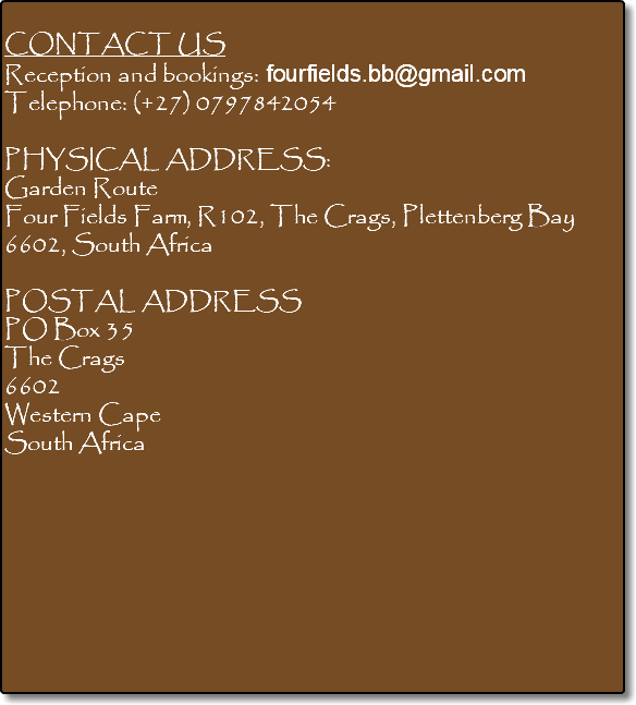 CONTACT US Reception and bookings: fourfields.bb@gmail.com Telephone: (+27) 0797842054 PHYSICAL ADDRESS: Garden Route Four Fields Farm, R102, The Crags, Plettenberg Bay 6602, South Africa POSTAL ADDRESS PO Box 35 The Crags 6602 Western Cape South Africa